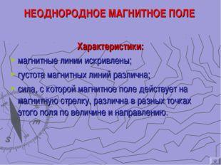 НЕОДНОРОДНОЕ МАГНИТНОЕ ПОЛЕ Характеристики: магнитные линии искривлены; густо