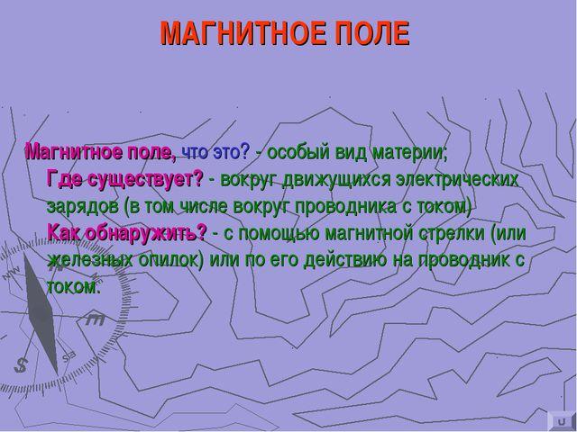 МАГНИТНОЕ ПОЛЕ Магнитное поле, что это? - особый вид материи; Где существует?...
