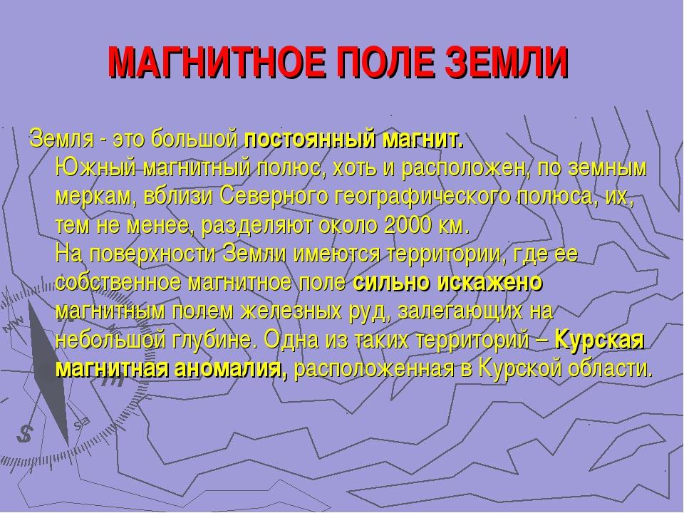 МАГНИТНОЕ ПОЛЕ ЗЕМЛИ Земля - это большой постоянный магнит. Южный магнитный п...