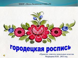 МБОУ «Мало-Лызинская СОШ».РТ «Провела: учитель начальных классов Медведева И