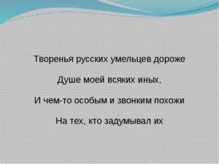 Творенья русских умельцев дороже Душе моей всяких иных, И чем-то особым и зво