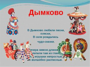 Дымково В Дымково любили песни, пляски, В селе рождались чудо-сказки. Вечера