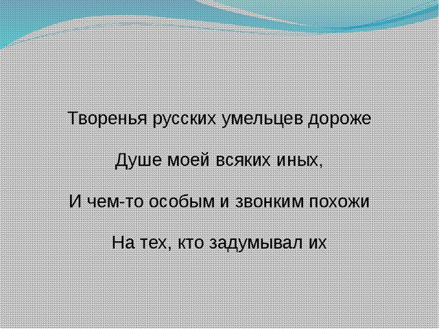 Творенья русских умельцев дороже Душе моей всяких иных, И чем-то особым и зво...