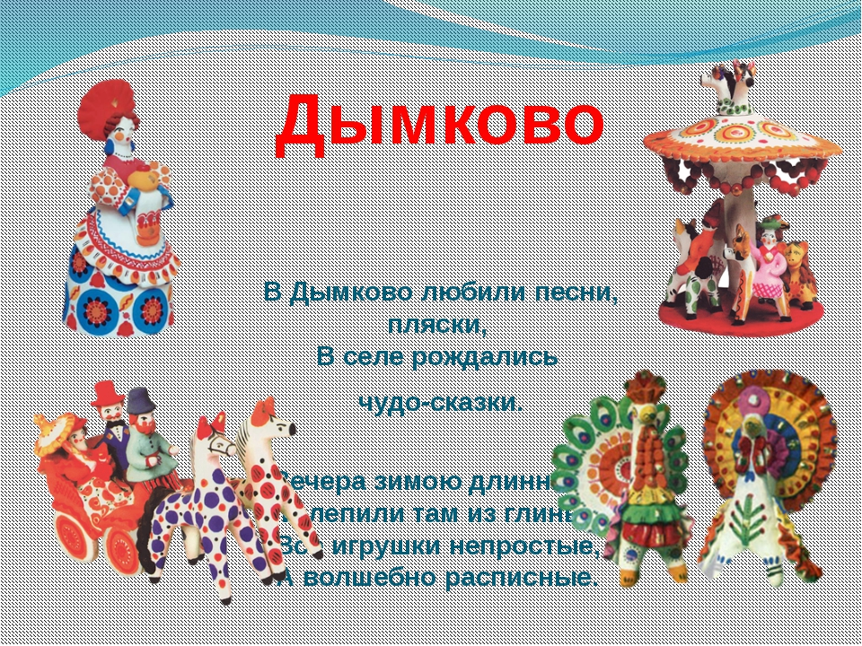 Дымково В Дымково любили песни, пляски, В селе рождались чудо-сказки. Вечера...