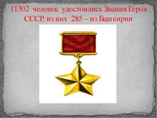 11302 человек удостоились Звания Героя СССР, из них 285 – из Башкирии
