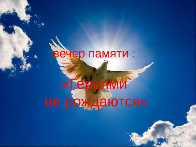 вечер памяти : «Героями не рождаются»