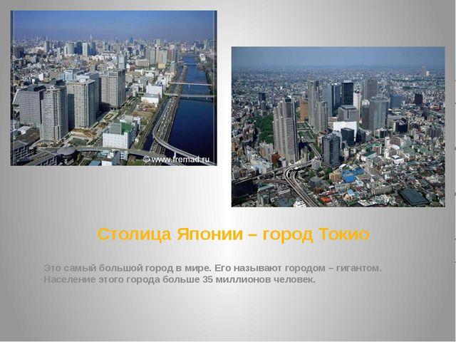 Столица Японии – город Токио Это самый большой город в мире. Его называют гор...