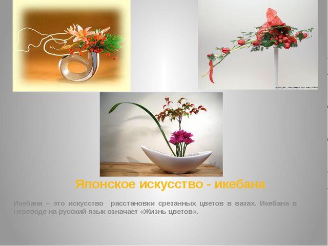 Японское искусство - икебана Икебана – это искусство расстановки срезанных цв...