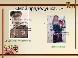 «Мой прадедушка…» Дюдин Фёдор Савельевич Черненко Инна