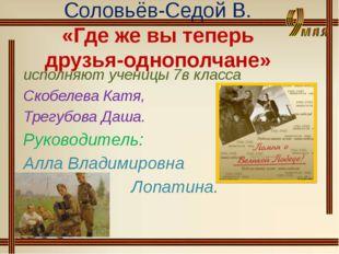 Соловьёв-Седой В. «Где же вы теперь друзья-однополчане» исполняют ученицы 7в