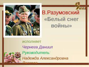 В.Разумовский «Белый снег войны» исполняет Чернега Даниил Руководитель: Надеж