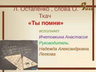 Л. Остапенко , слова О. Ткач «Ты помни» исполняет Ичетовкина Анастасия Руково