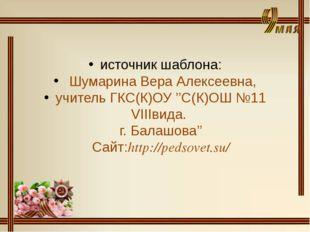 источник шаблона: Шумарина Вера Алексеевна, учитель ГКС(К)ОУ ''С(К)ОШ №11 VI