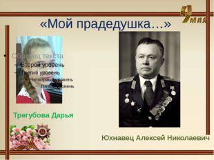«Мой прадедушка…» Трегубова Дарья Юхнавец Алексей Николаевич