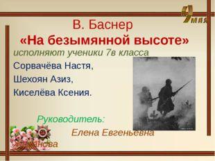 В. Баснер «На безымянной высоте» исполняют ученики 7в класса Сорвачёва Настя,