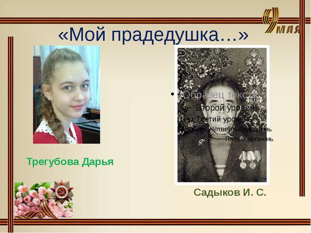 «Мой прадедушка…» Трегубова Дарья Садыков И. С.