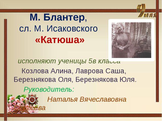 М. Блантер, сл. М. Исаковского «Катюша» исполняют ученицы 5в класса Козлова А...