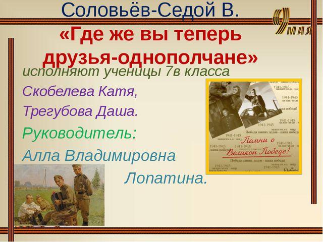 Соловьёв-Седой В. «Где же вы теперь друзья-однополчане» исполняют ученицы 7в...