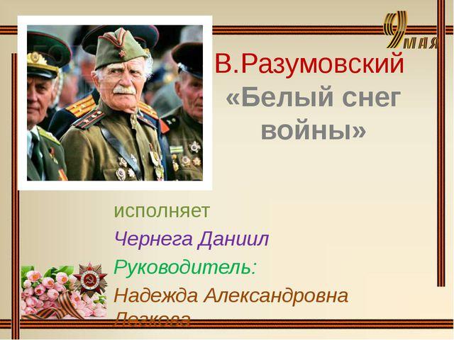 В.Разумовский «Белый снег войны» исполняет Чернега Даниил Руководитель: Надеж...