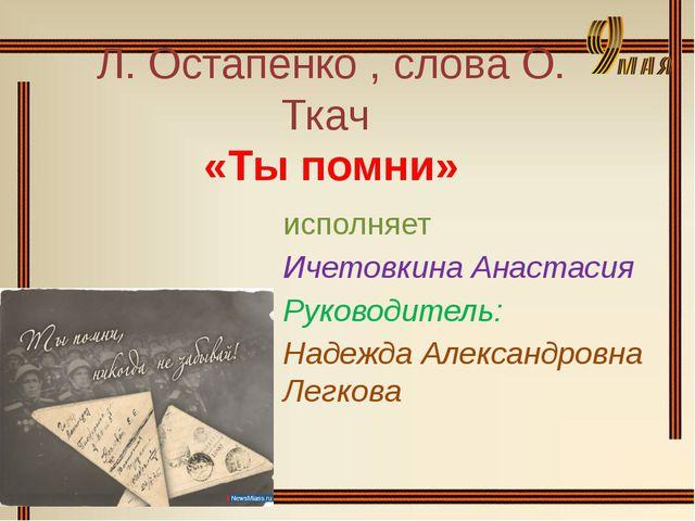 Л. Остапенко , слова О. Ткач «Ты помни» исполняет Ичетовкина Анастасия Руково...