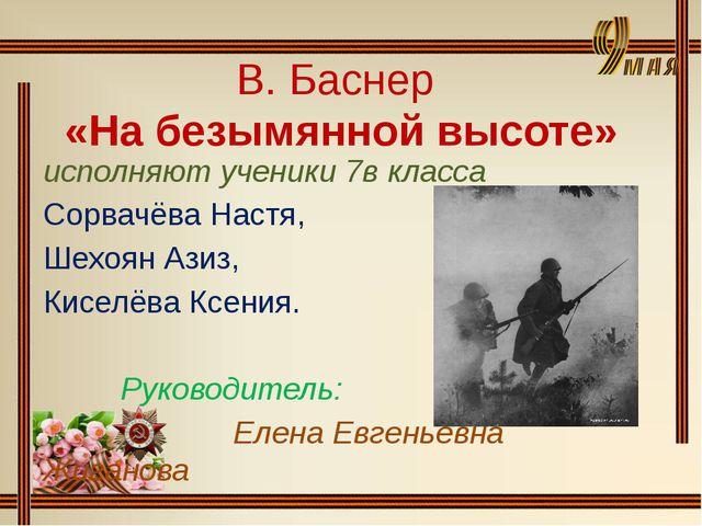 В. Баснер «На безымянной высоте» исполняют ученики 7в класса Сорвачёва Настя,...