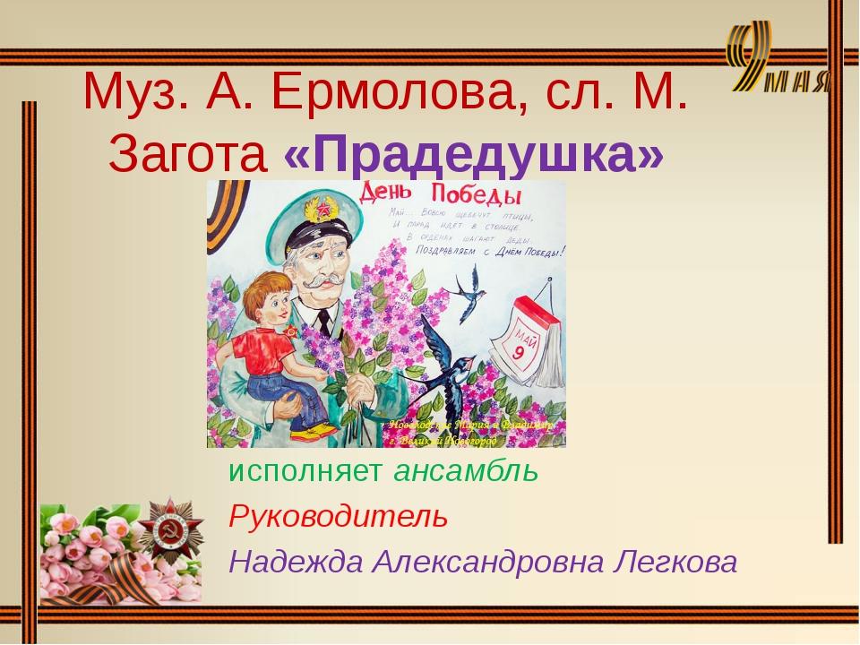 Муз. А. Ермолова, сл. М. Загота «Прадедушка» исполняет ансамбль Руководитель...