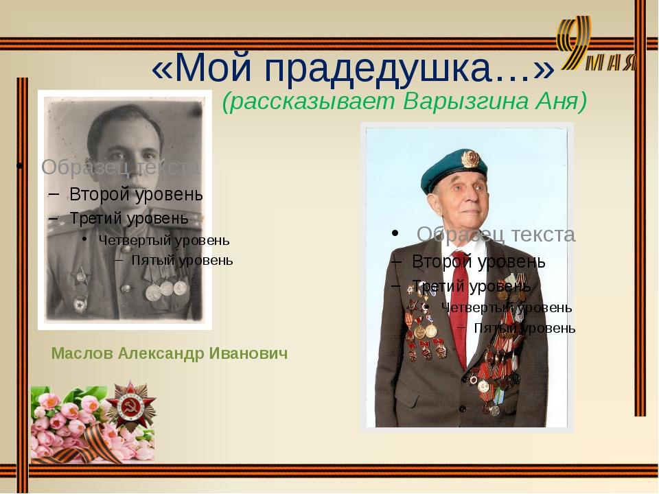 «Мой прадедушка…» Маслов Александр Иванович (рассказывает Варызгина Аня)