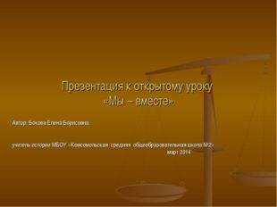 Презентация к открытому уроку «Мы – вместе» Автор: Бокова Елена Борисовна учи