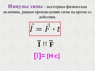 Импульс силы – векторная физическая величина, равная произведению силы на вре