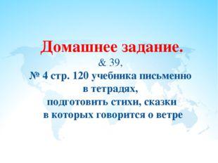 Домашнее задание. & 39, № 4 стр. 120 учебника письменно в тетрадях, подготови
