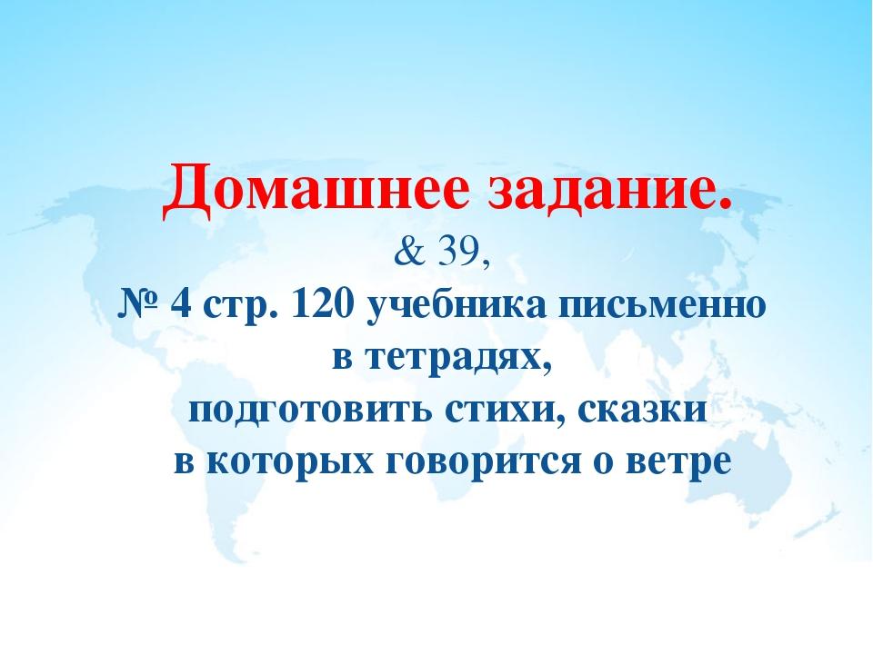 Домашнее задание. & 39, № 4 стр. 120 учебника письменно в тетрадях, подготови...