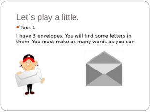 Let`s play a little. Task 1 I have 3 envelopes. You will find some letters in