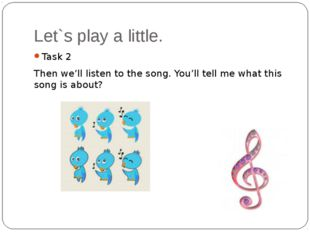 Let`s play a little. Task 2 Then we'll listen to the song. You'll tell me wha