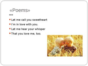 «Poems» *** Let me call you sweetheart I'm in love with you. Let me hear your