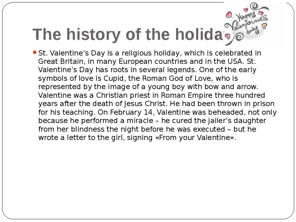 The history of the holiday. St. Valentine's Day is a religious holiday, which...