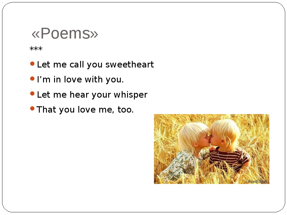 «Poems» *** Let me call you sweetheart I'm in love with you. Let me hear your...