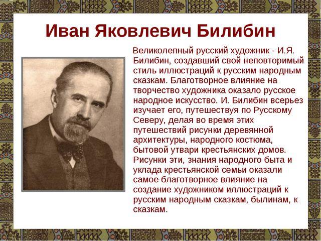 Иван Яковлевич Билибин Великолепный русский художник - И.Я. Билибин, создавши...