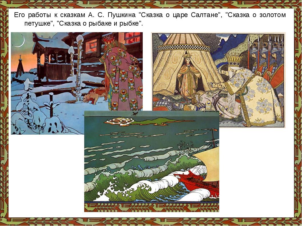 """Его работы к сказкам А. С. Пушкина """"Сказка о царе Салтане"""", """"Сказка о золотом..."""