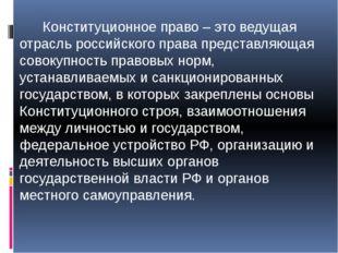 Конституционное право – это ведущая отрасль российского права представляющая