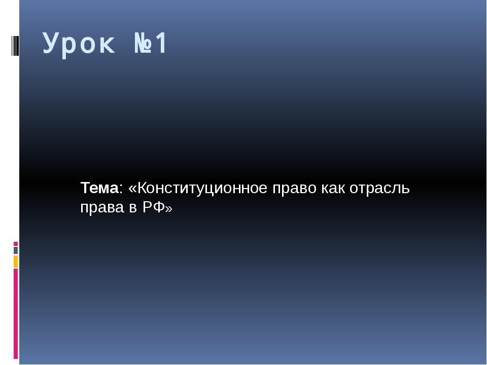 Урок №1 Тема: «Конституционное право как отрасль права в РФ»