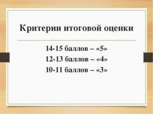 Критерии итоговой оценки 14-15 баллов – «5» 12-13 баллов – «4» 10-11 баллов –