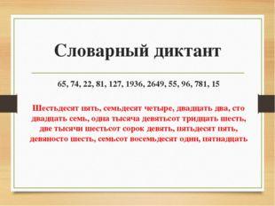 Словарный диктант 65, 74, 22, 81, 127, 1936, 2649, 55, 96, 781, 15 Шестьдесят