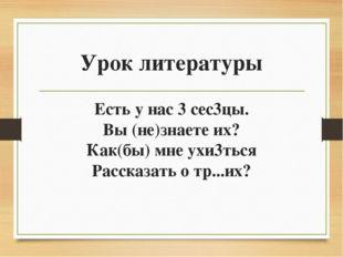 Урок литературы Есть у нас 3 сес3цы. Вы (не)знаете их? Как(бы) мне ухи3ться Р