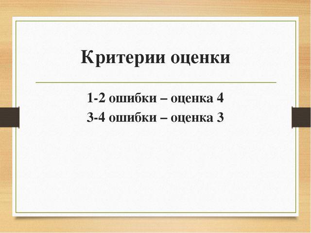 Критерии оценки 1-2 ошибки – оценка 4 3-4 ошибки – оценка 3