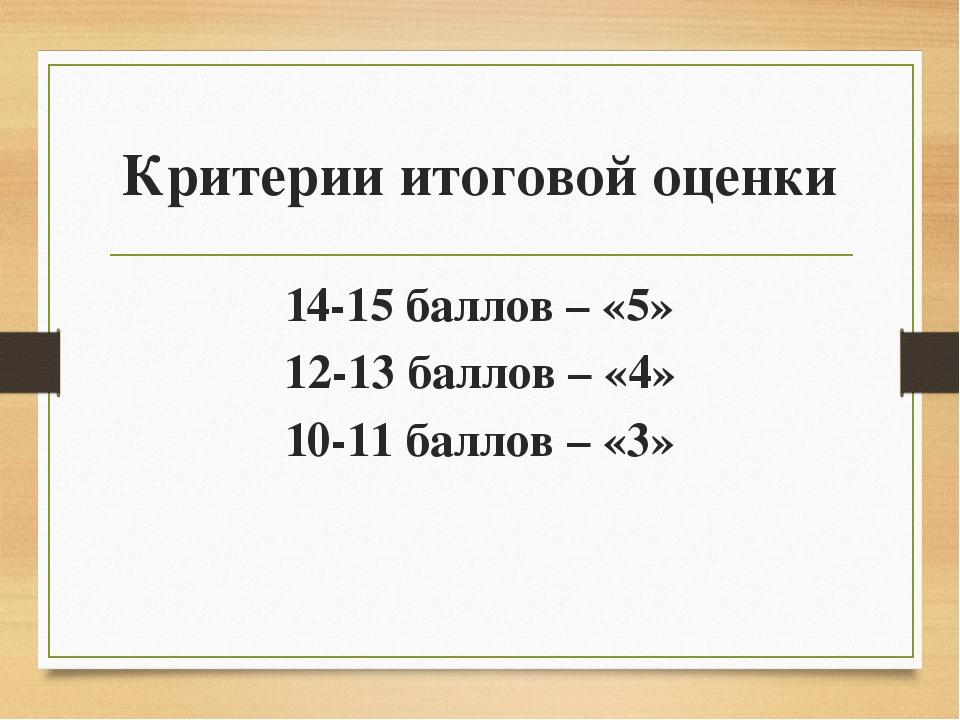 Критерии итоговой оценки 14-15 баллов – «5» 12-13 баллов – «4» 10-11 баллов –...