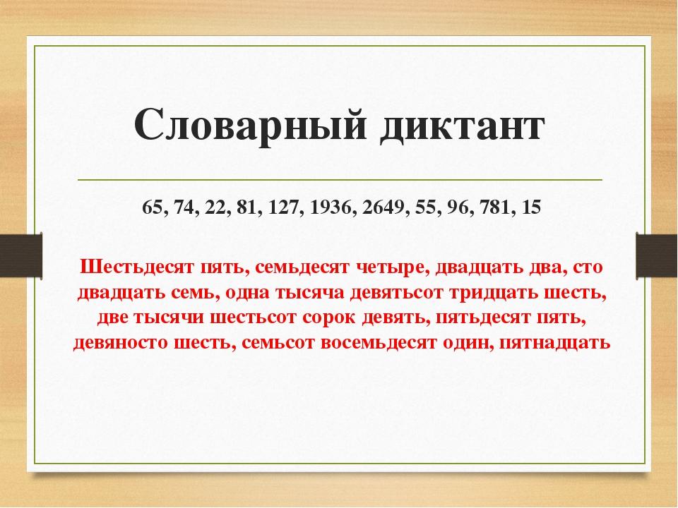 Словарный диктант 65, 74, 22, 81, 127, 1936, 2649, 55, 96, 781, 15 Шестьдесят...