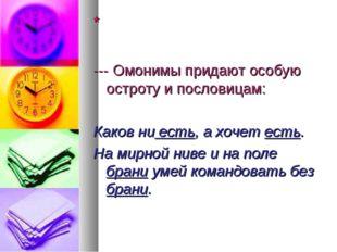 * --- Омонимы придают особую остроту и пословицам: Каков ни есть, а хочет ест