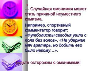 * --- Случайная омонимия может стать причиной неуместного комизма.