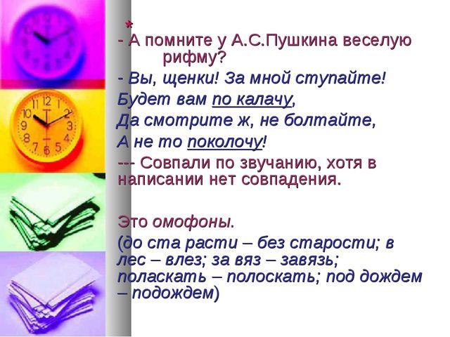 * - А помните у А.С.Пушкина веселую рифму? - Вы, щенки! За мной ступ...