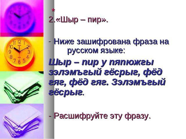 * 2.«Шыр – пир». - Ниже зашифрована фраза на русском языке: Шыр –...